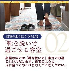 自宅のようにくつろげる 「靴を脱いで」過ごせる客室 部屋の中では「靴を脱いで」素足でお過ごしいただけます。自宅のように床に座ってのんびりおくつろぎください。
